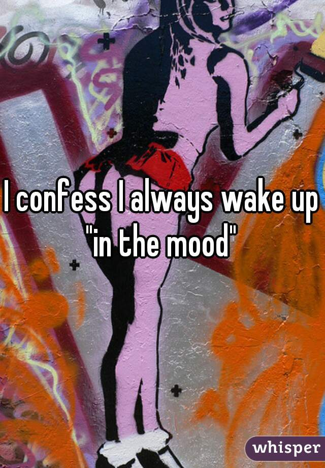 "I confess I always wake up ""in the mood"""