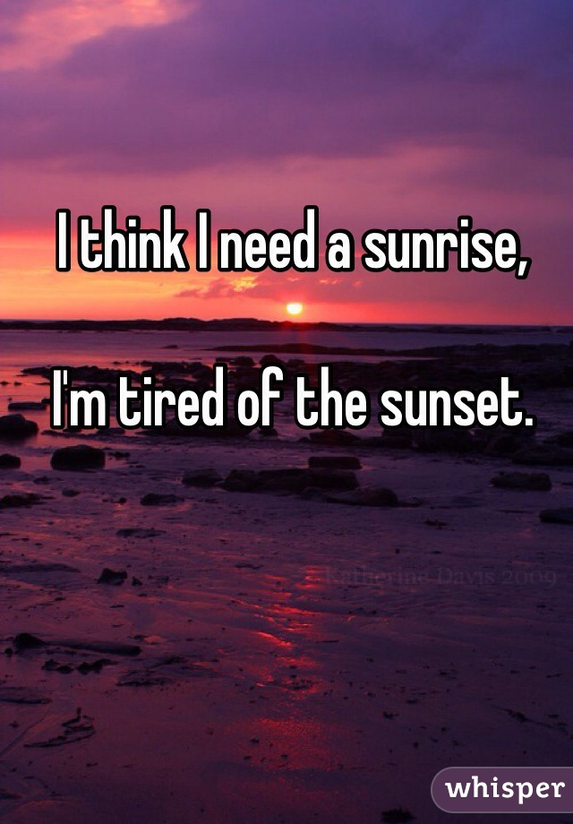 I think I need a sunrise,   I'm tired of the sunset.