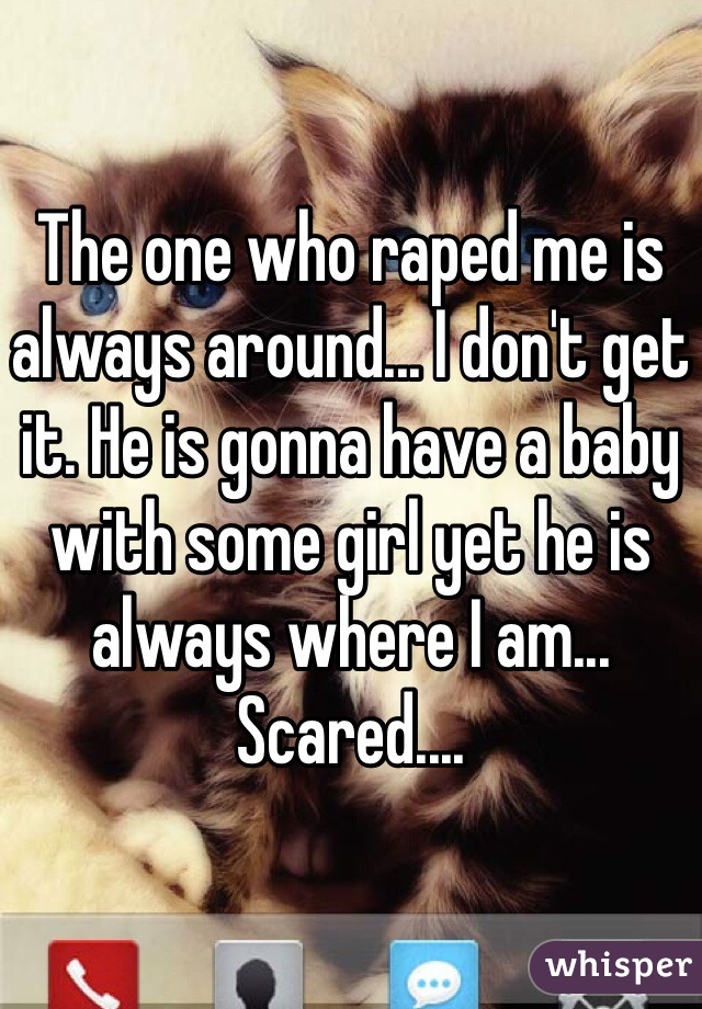 The one who raped me is always around... I don't get it. He is gonna have a baby with some girl yet he is always where I am... Scared....