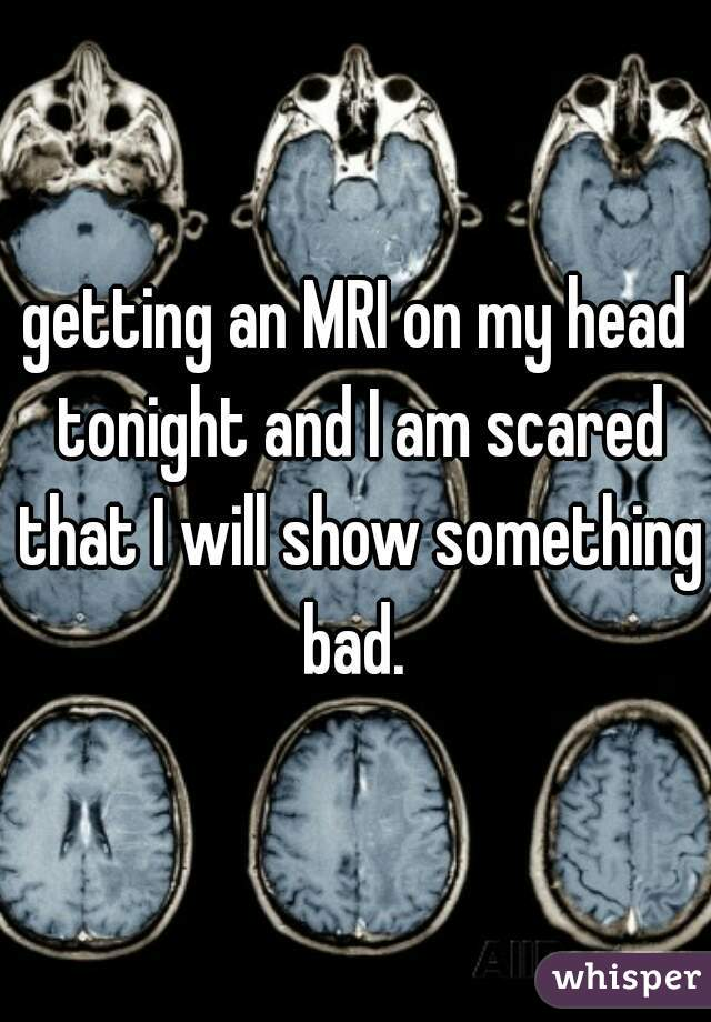 getting an MRI on my head tonight and I am scared that I will show something bad.