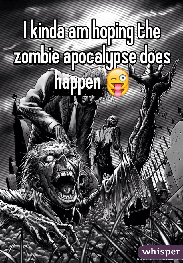 I kinda am hoping the zombie apocalypse does happen 😜