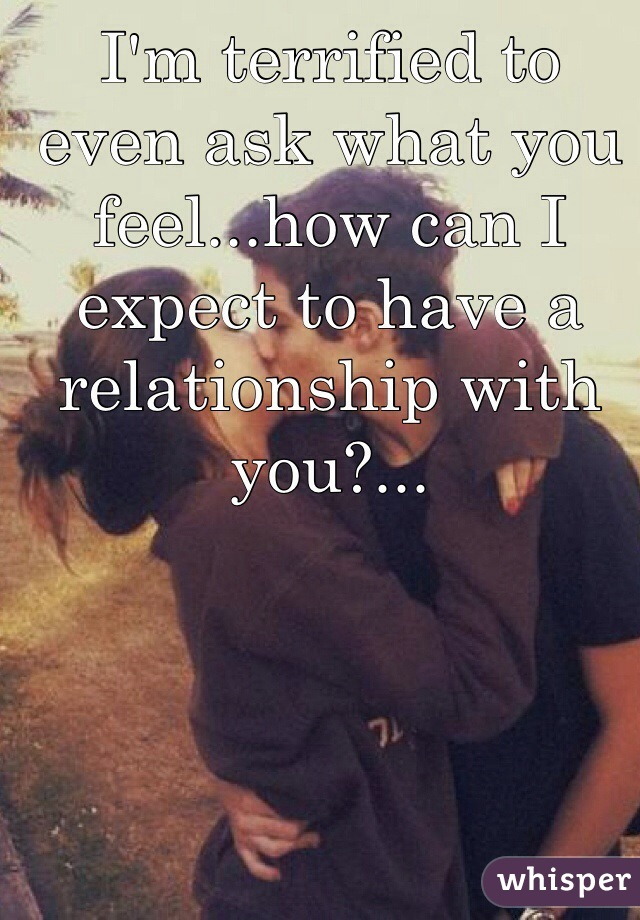 I'm terrified to even ask what you feel...how can I expect to have a relationship with you?...