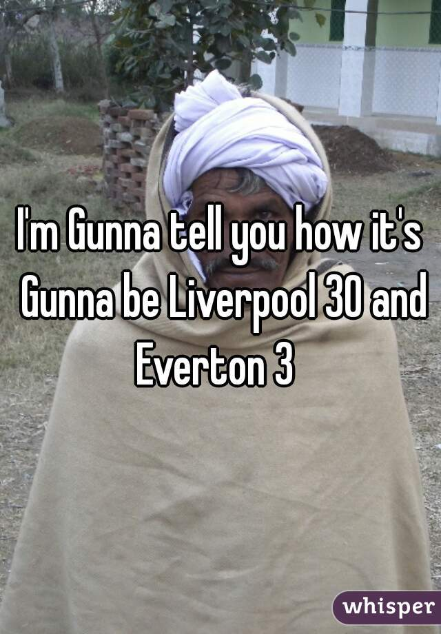 I'm Gunna tell you how it's Gunna be Liverpool 30 and Everton 3