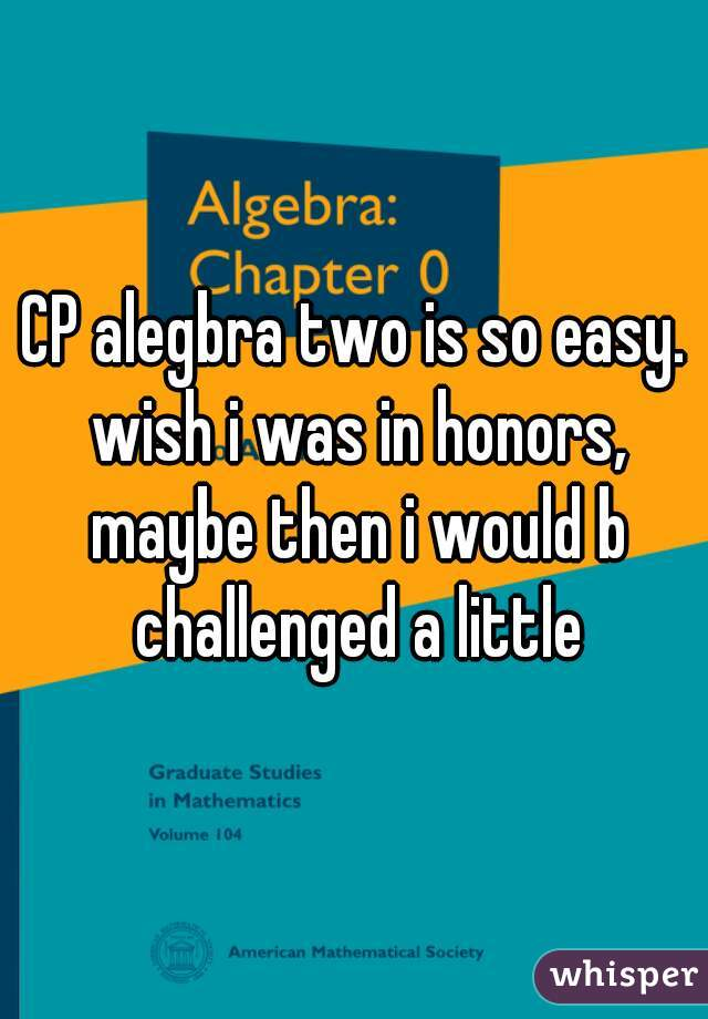 CP alegbra two is so easy. wish i was in honors, maybe then i would b challenged a little