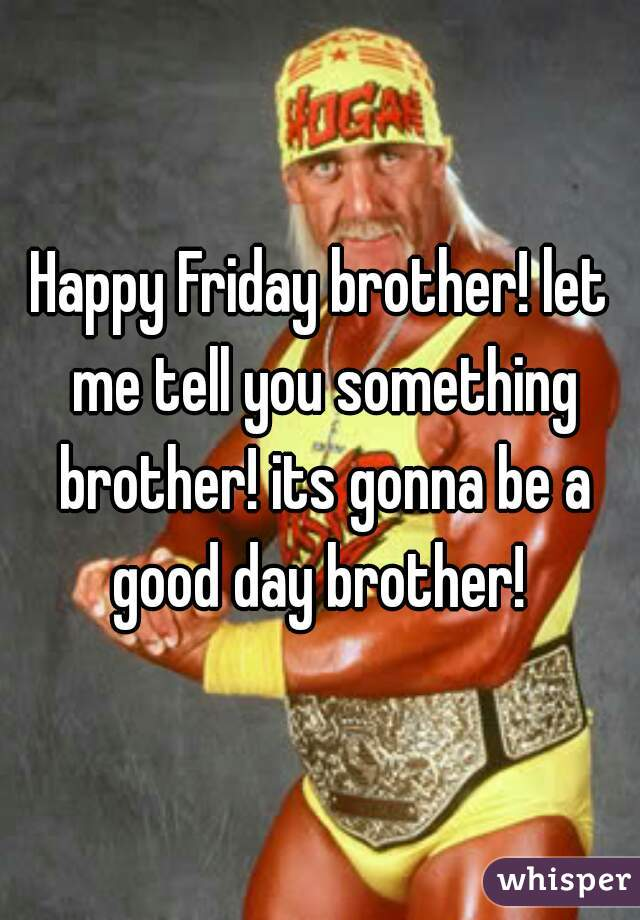 Happy Friday brother! let me tell you something brother! its gonna be a good day brother!
