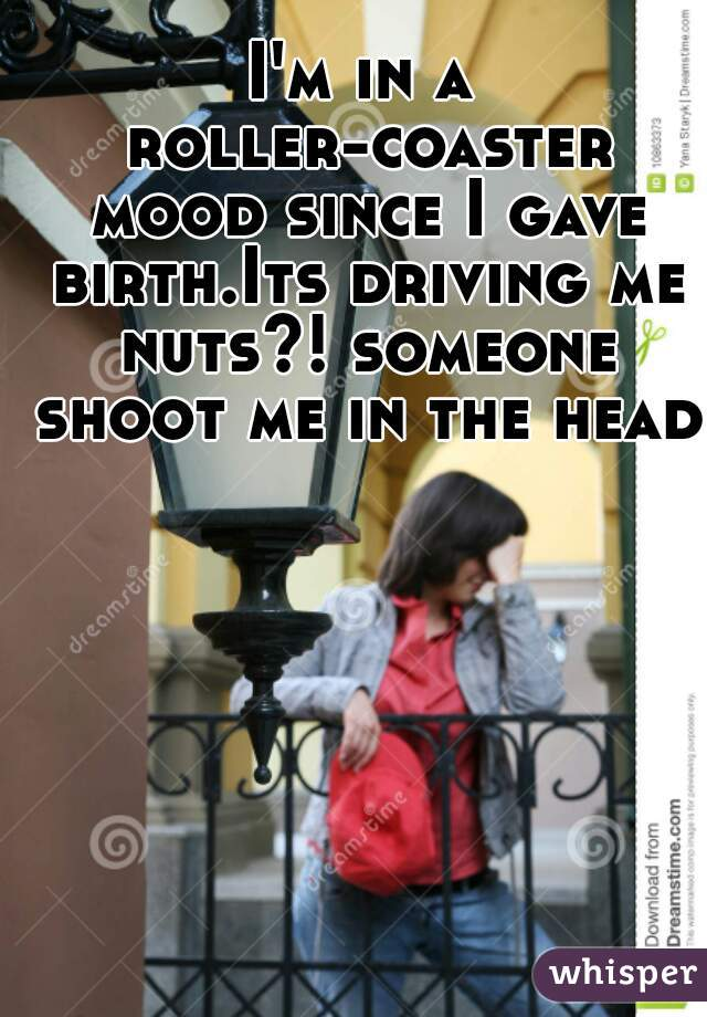 I'm in a roller-coaster mood since I gave birth.Its driving me nuts?! someone shoot me in the head!