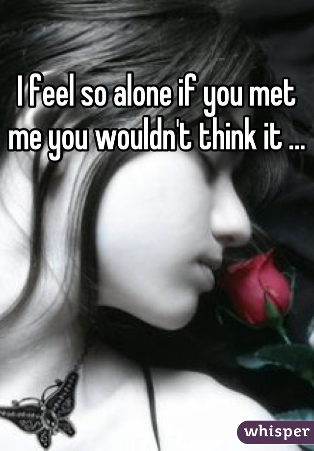 I feel so alone if you met me you wouldn't think it ...