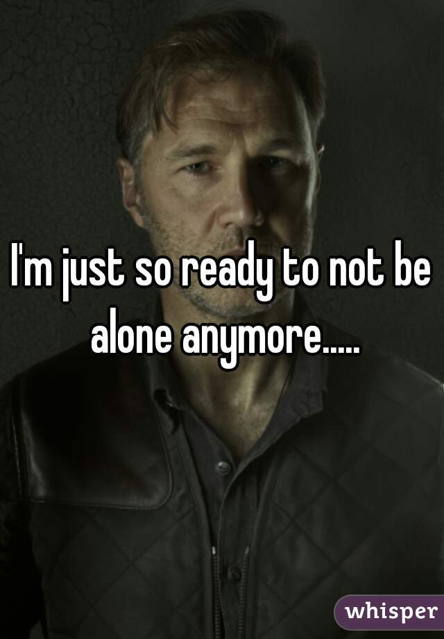 I'm just so ready to not be alone anymore.....
