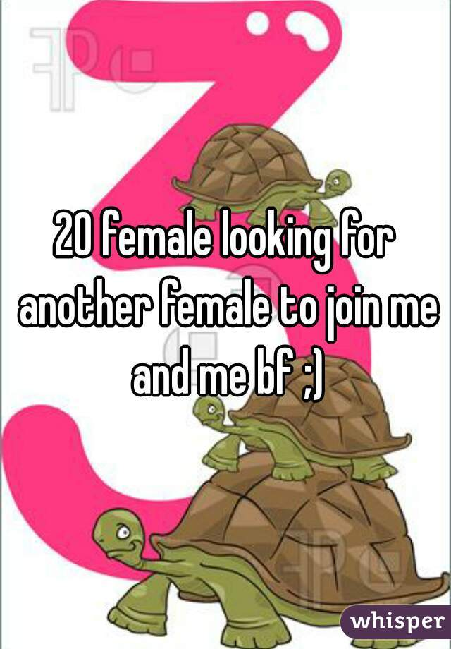 20 female looking for another female to join me and me bf ;)