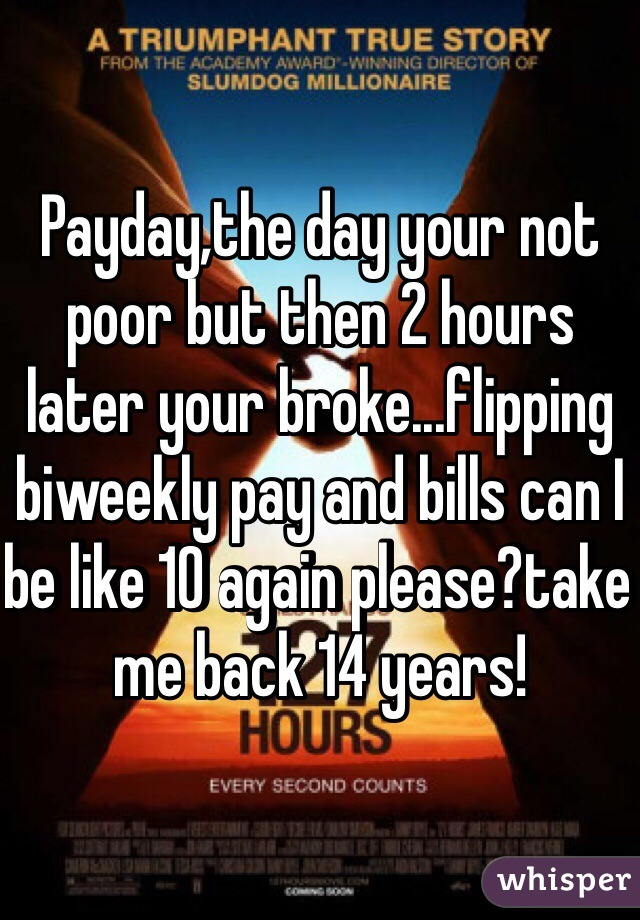 Payday,the day your not poor but then 2 hours later your broke...flipping biweekly pay and bills can I be like 10 again please?take me back 14 years!