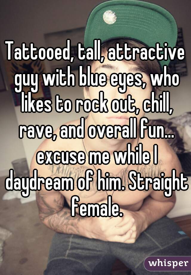 Tattooed, tall, attractive guy with blue eyes, who likes to rock out, chill, rave, and overall fun... excuse me while I daydream of him. Straight female.