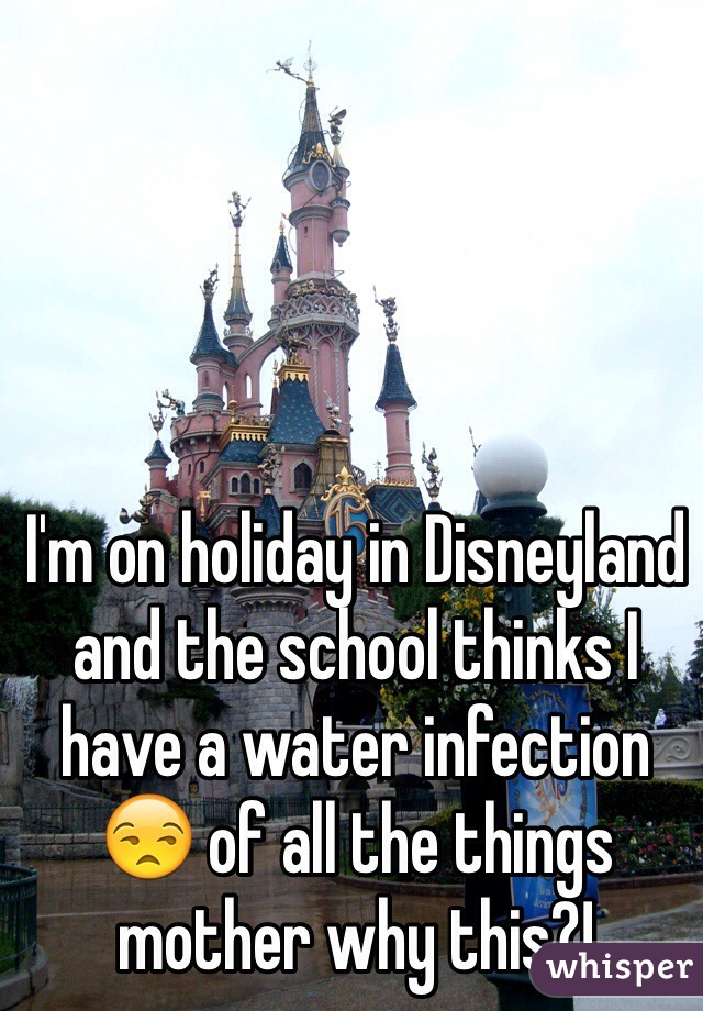 I'm on holiday in Disneyland and the school thinks I have a water infection 😒 of all the things mother why this?!