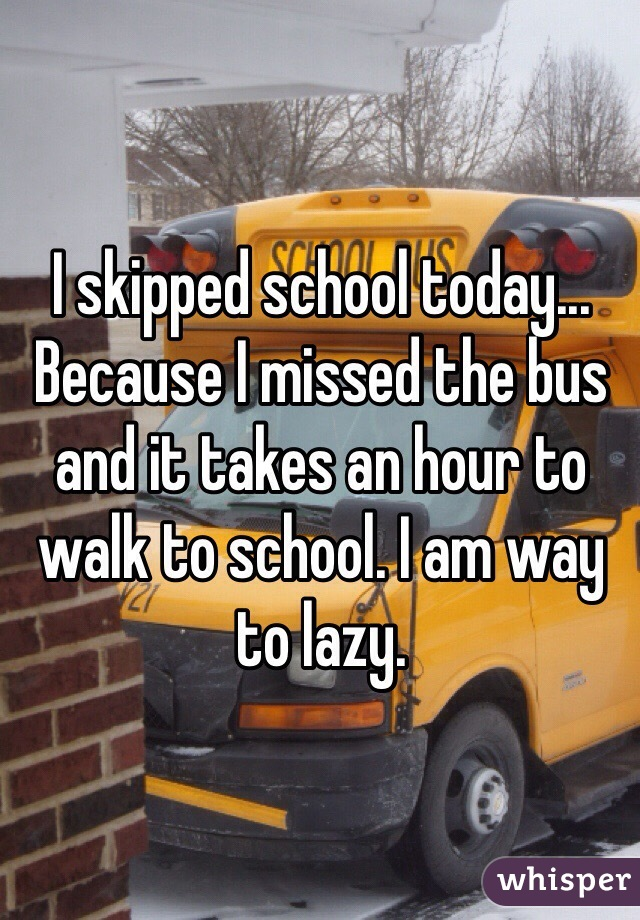 I skipped school today... Because I missed the bus and it takes an hour to walk to school. I am way to lazy.