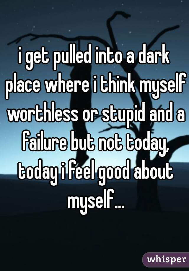 i get pulled into a dark place where i think myself worthless or stupid and a failure but not today, today i feel good about myself...
