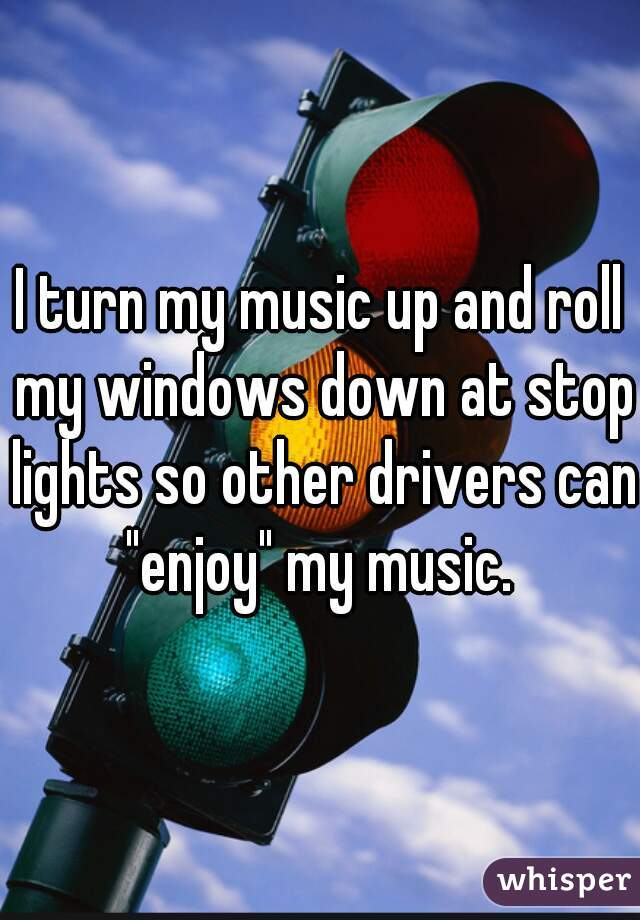 "I turn my music up and roll my windows down at stop lights so other drivers can ""enjoy"" my music."