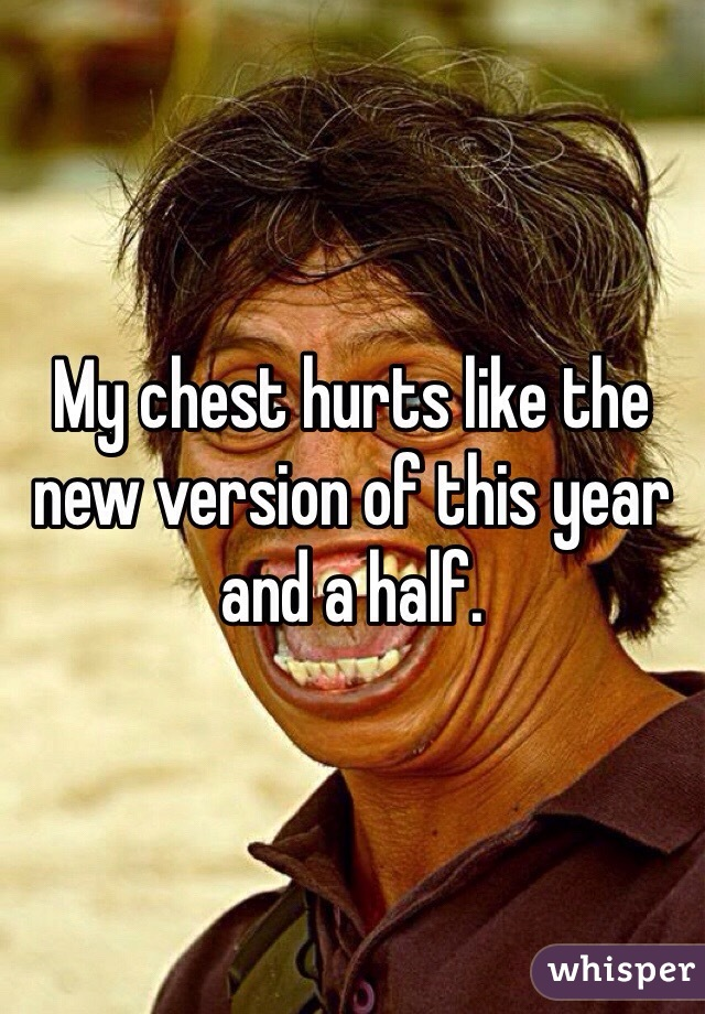 My chest hurts like the new version of this year and a half.
