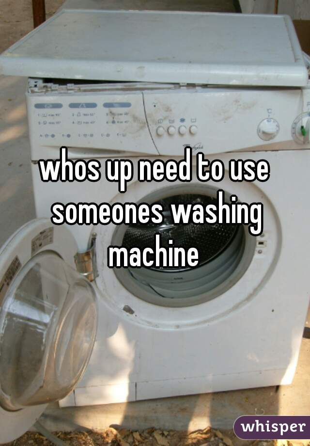 whos up need to use someones washing machine