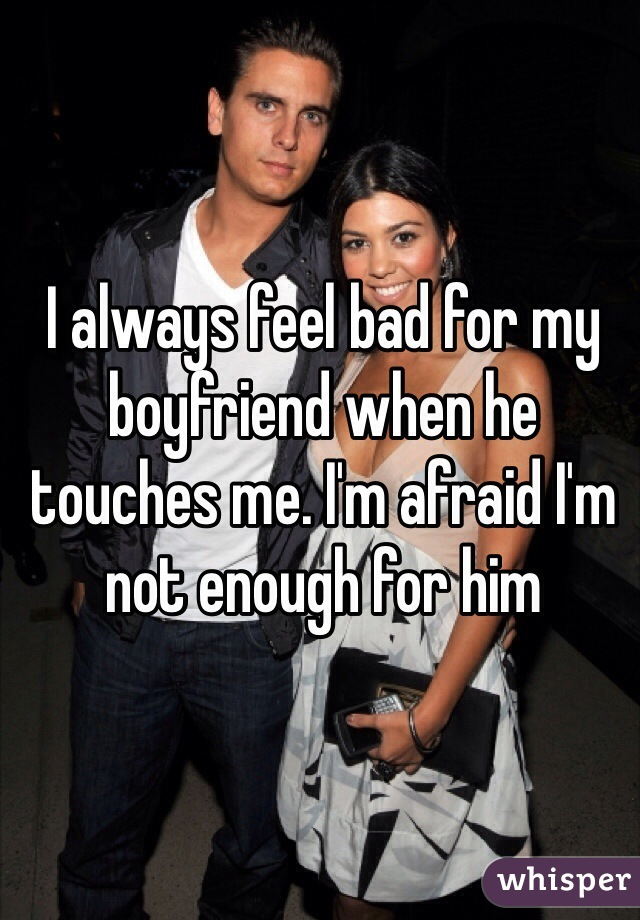 I always feel bad for my boyfriend when he touches me. I'm afraid I'm not enough for him