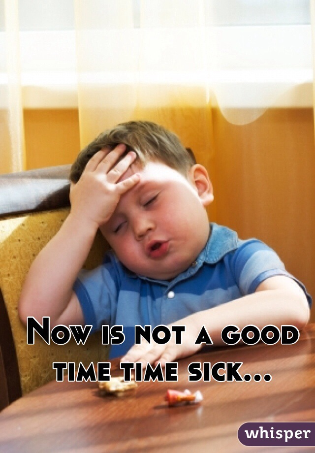 Now is not a good time time sick...