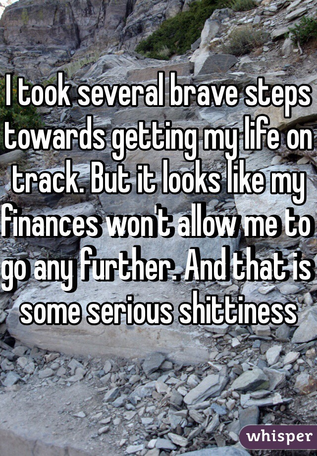 I took several brave steps towards getting my life on track. But it looks like my finances won't allow me to go any further. And that is some serious shittiness