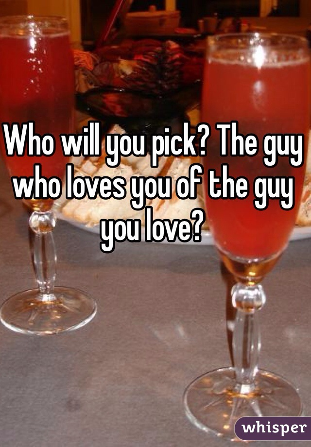 Who will you pick? The guy who loves you of the guy you love?