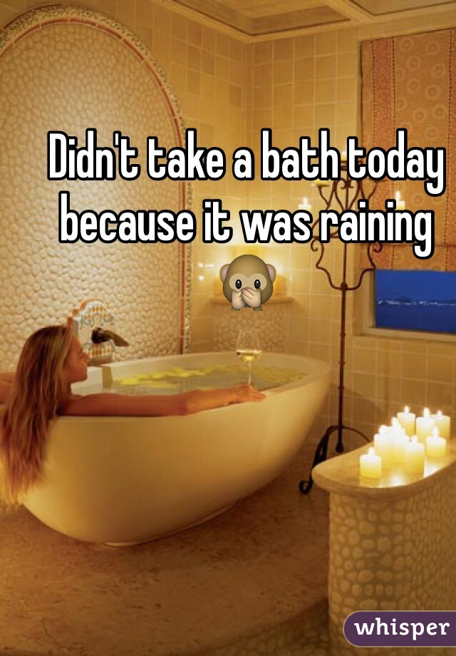 Didn't take a bath today because it was raining 🙊