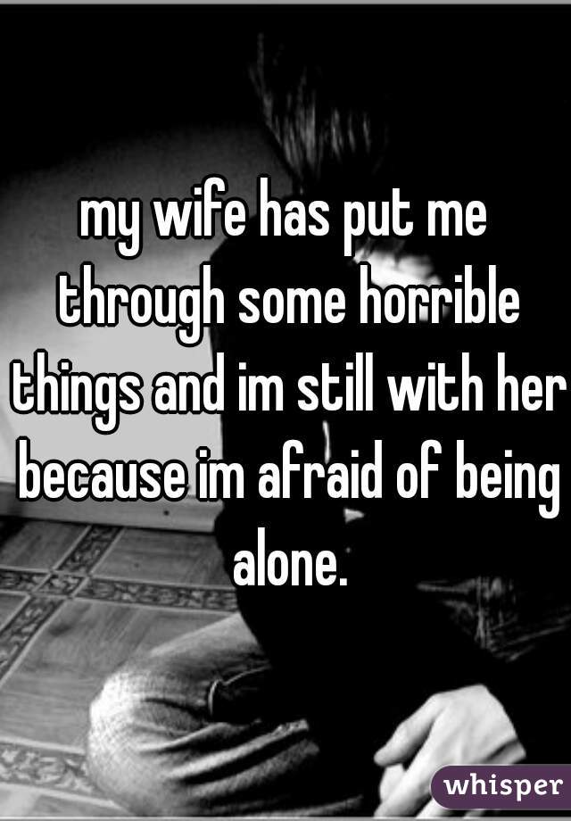 my wife has put me through some horrible things and im still with her because im afraid of being alone.