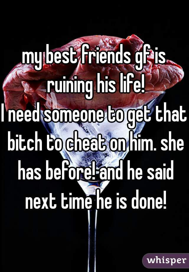 my best friends gf is ruining his life! I need someone to get that bitch to cheat on him. she has before! and he said next time he is done!