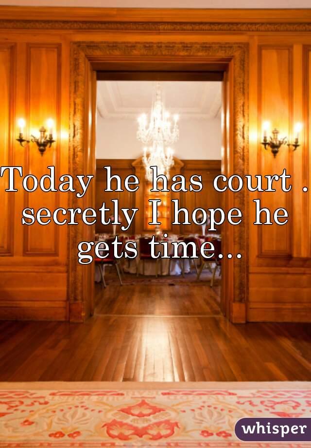 Today he has court .. secretly I hope he gets time...