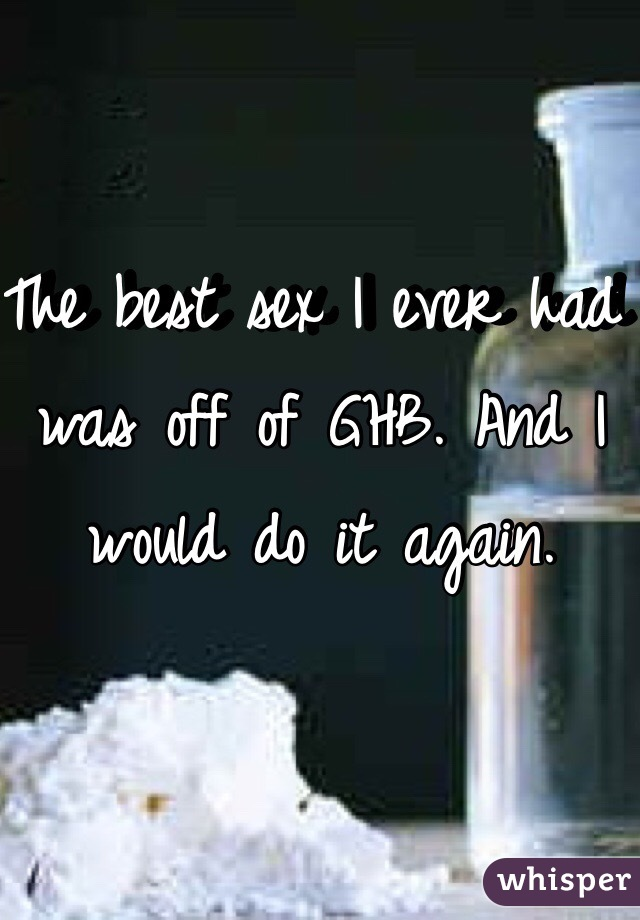 The best sex I ever had was off of GHB. And I would do it again.