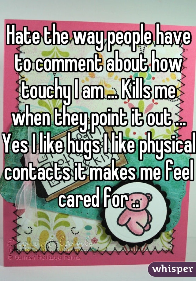 Hate the way people have to comment about how touchy I am ... Kills me when they point it out ... Yes I like hugs I like physical contacts it makes me feel cared for ..