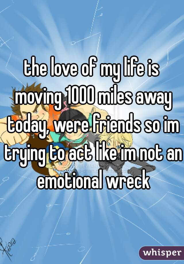 the love of my life is moving 1000 miles away today, were friends so im trying to act like im not an emotional wreck