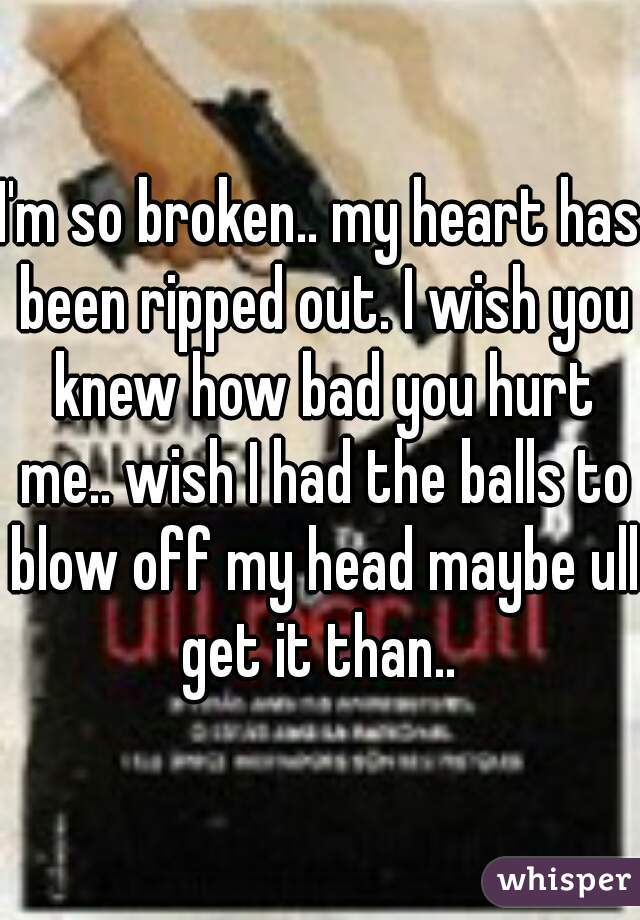 I'm so broken.. my heart has been ripped out. I wish you knew how bad you hurt me.. wish I had the balls to blow off my head maybe ull get it than..