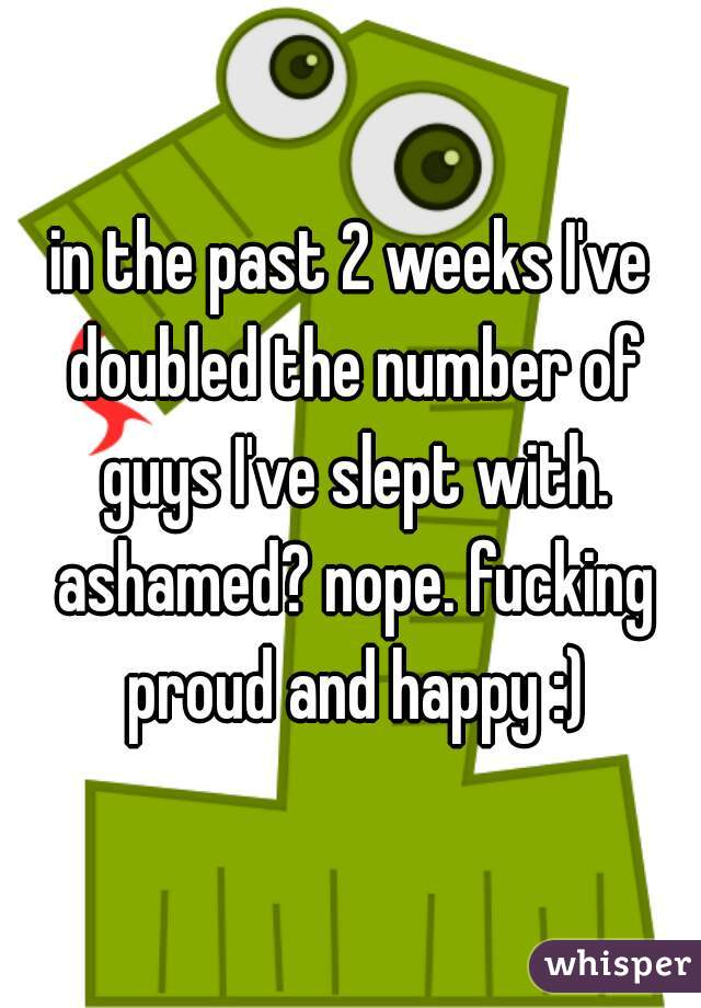 in the past 2 weeks I've doubled the number of guys I've slept with. ashamed? nope. fucking proud and happy :)