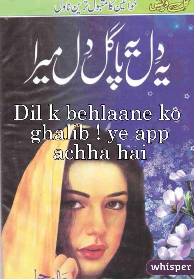 Dil k behlaane ko ghalib ! ye app achha hai