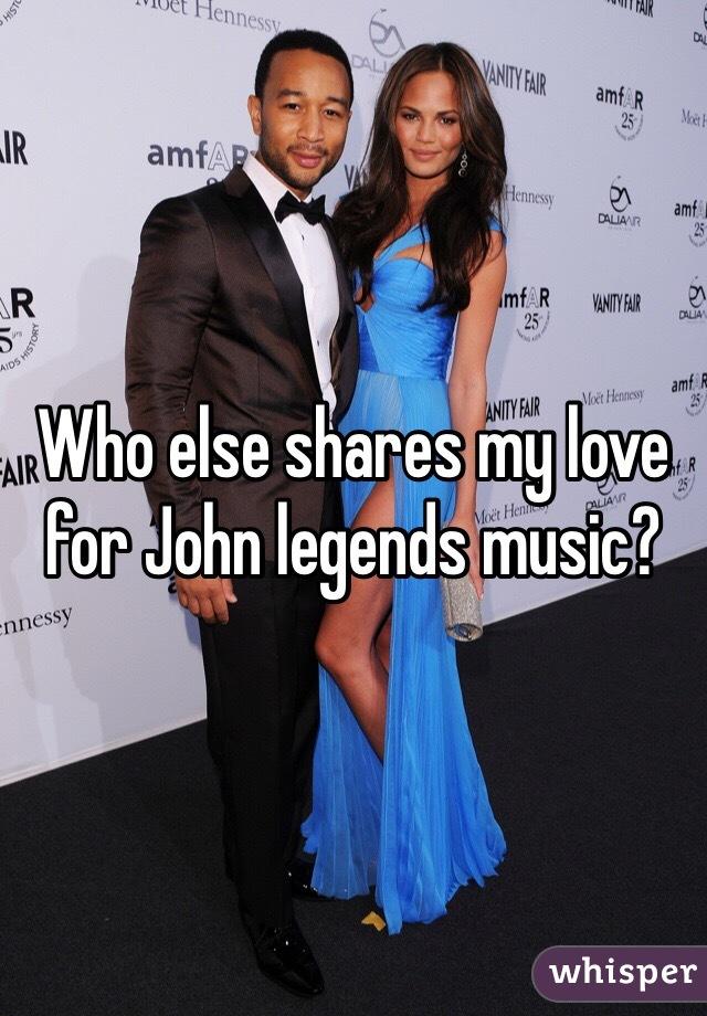 Who else shares my love for John legends music?