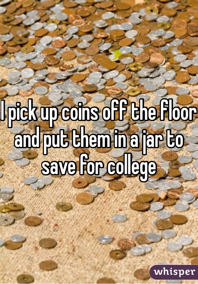 I pick up coins off the floor and put them in a jar to save for college