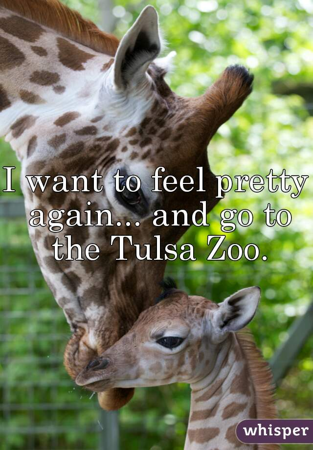 I want to feel pretty again... and go to the Tulsa Zoo.