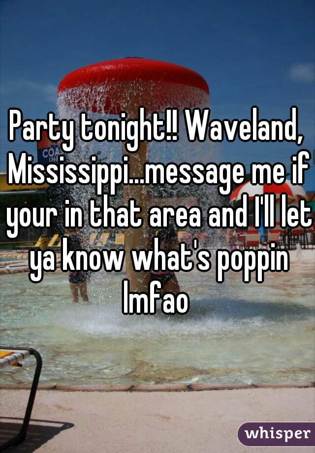 Party tonight!! Waveland, Mississippi...message me if your in that area and I'll let ya know what's poppin lmfao