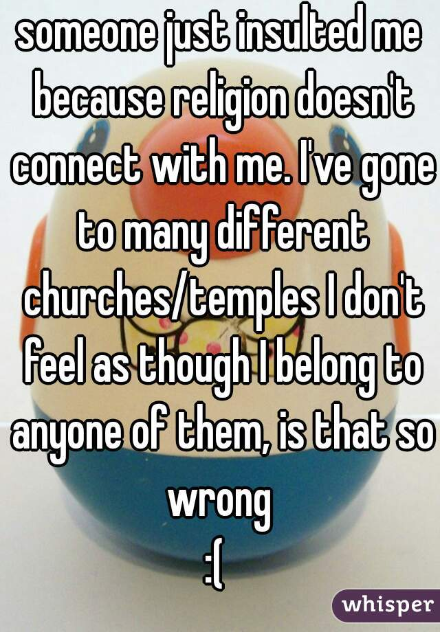 someone just insulted me because religion doesn't connect with me. I've gone to many different churches/temples I don't feel as though I belong to anyone of them, is that so wrong  :(