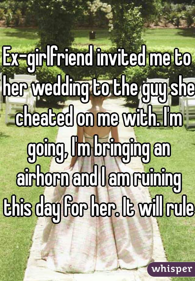 Ex-girlfriend invited me to her wedding to the guy she cheated on me with. I'm going, I'm bringing an airhorn and I am ruining this day for her. It will rule.