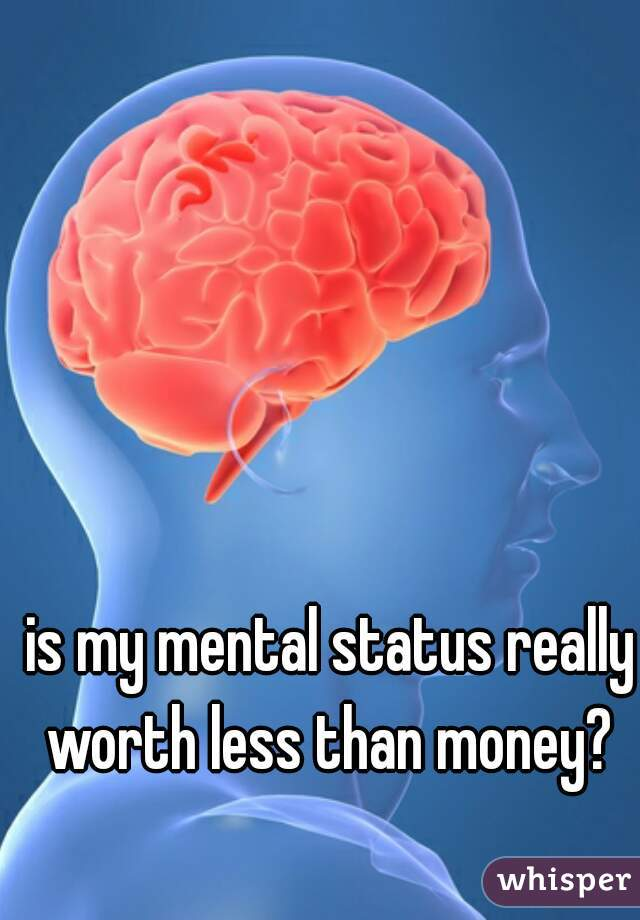 is my mental status really worth less than money?