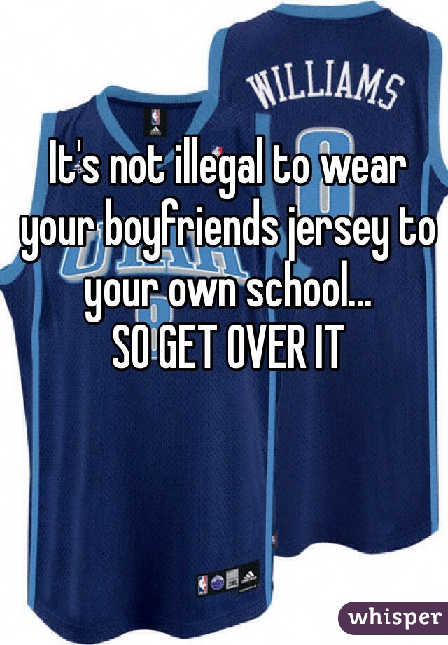 It's not illegal to wear your boyfriends jersey to your own school... SO GET OVER IT