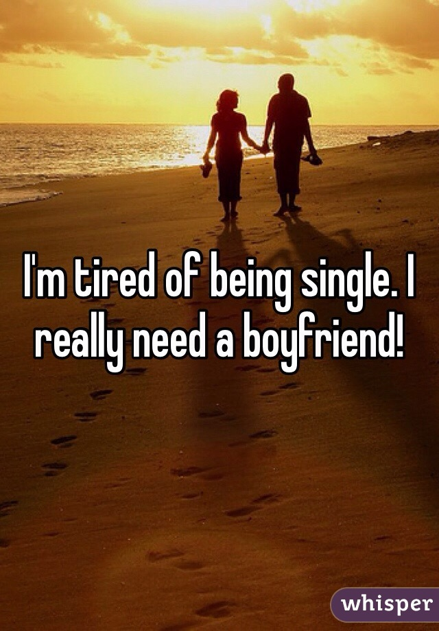 I'm tired of being single. I really need a boyfriend!