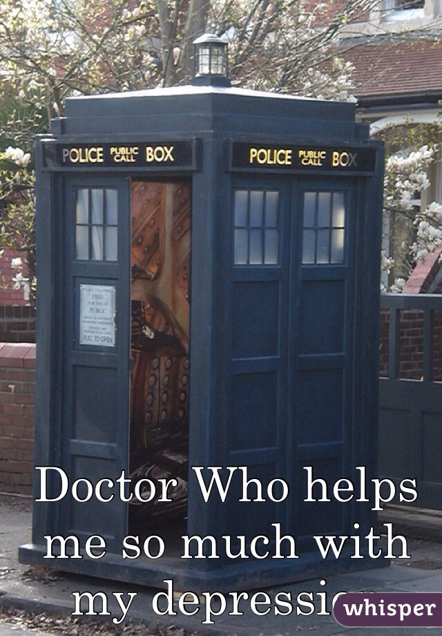 Doctor Who helps me so much with my depression
