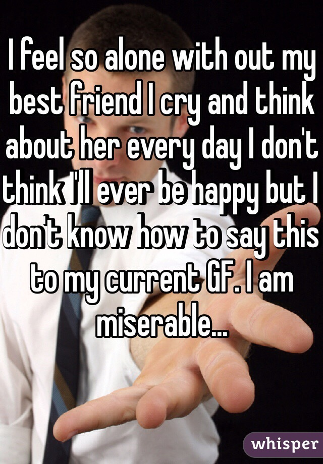 I feel so alone with out my best friend I cry and think about her every day I don't think I'll ever be happy but I don't know how to say this to my current GF. I am miserable...