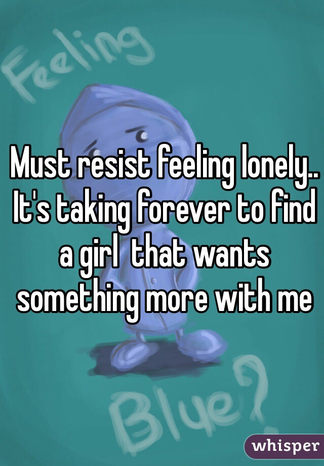 Must resist feeling lonely.. It's taking forever to find a girl  that wants something more with me