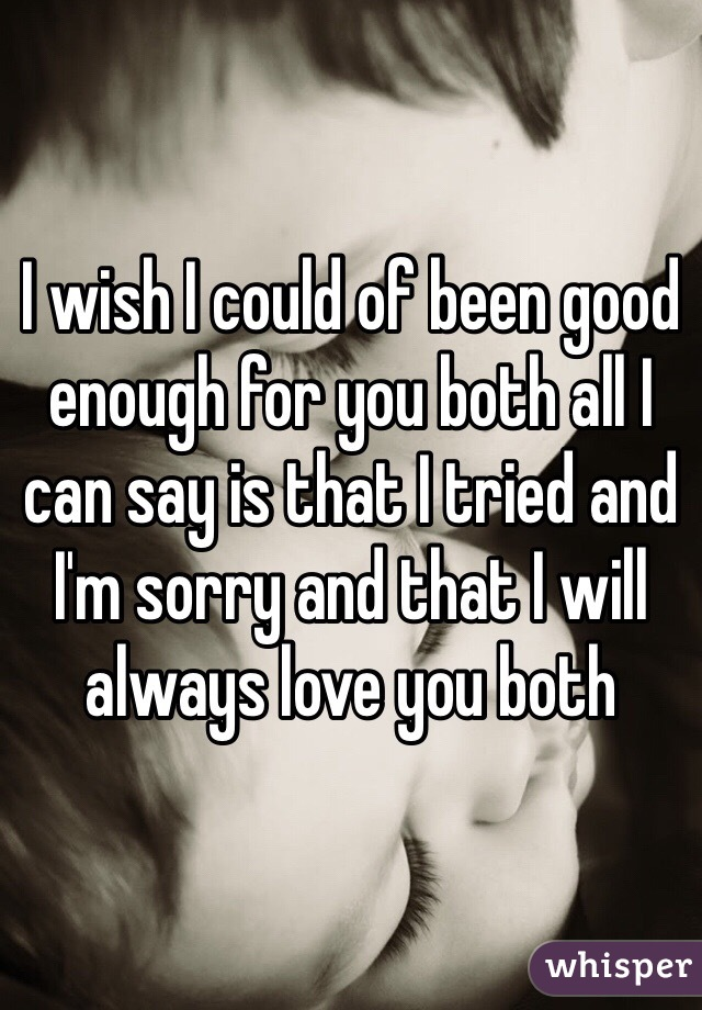 I wish I could of been good enough for you both all I can say is that I tried and I'm sorry and that I will always love you both