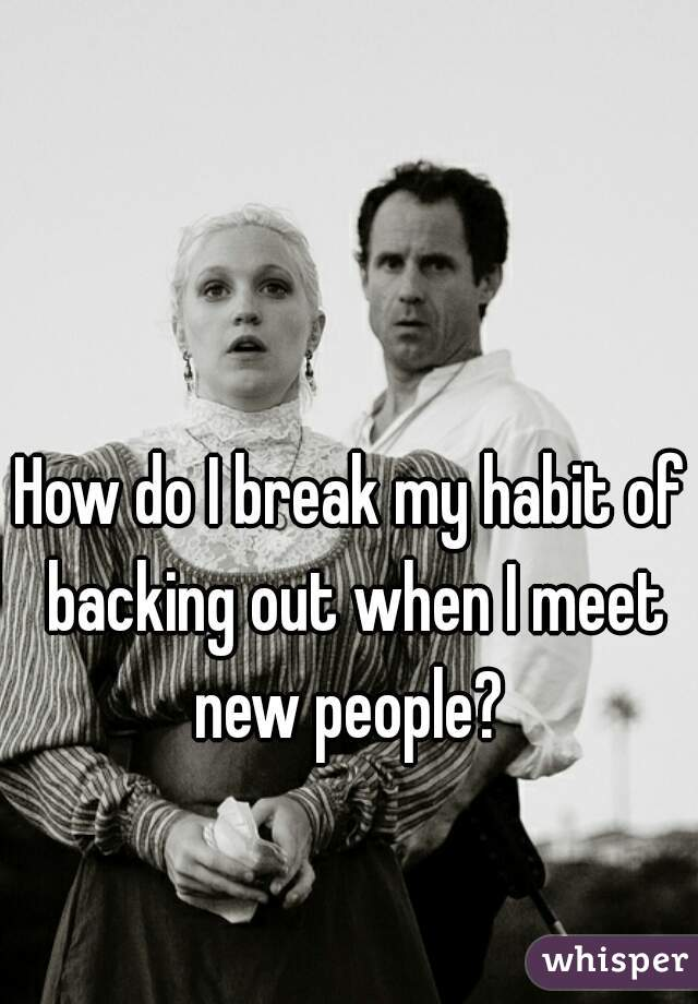 How do I break my habit of backing out when I meet new people?