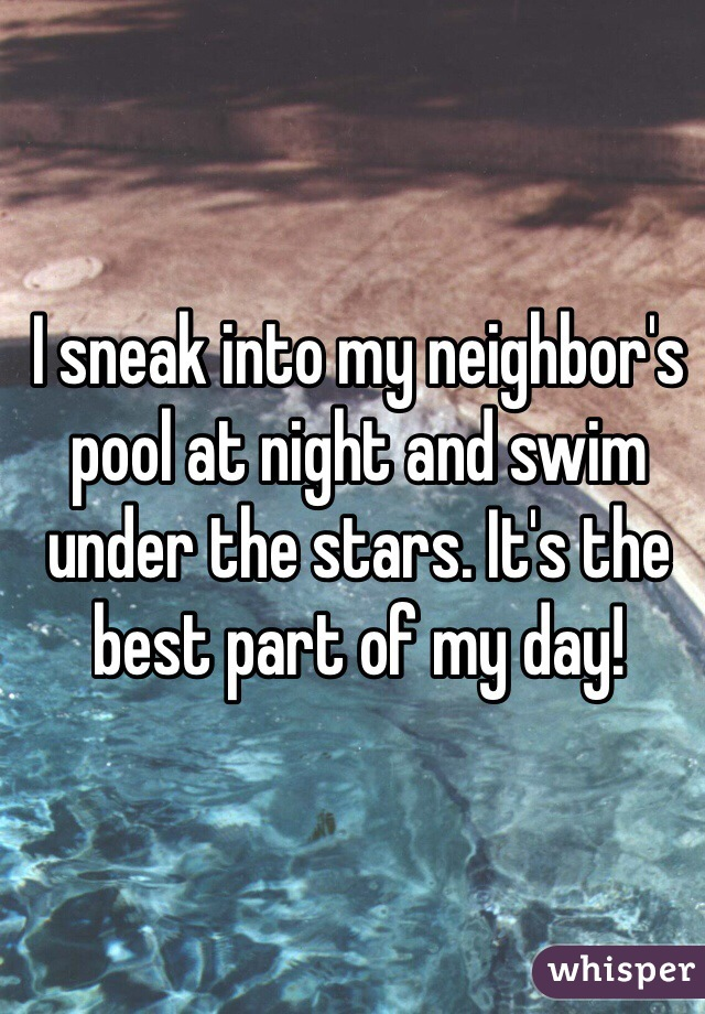 I sneak into my neighbor's pool at night and swim under the stars. It's the best part of my day!